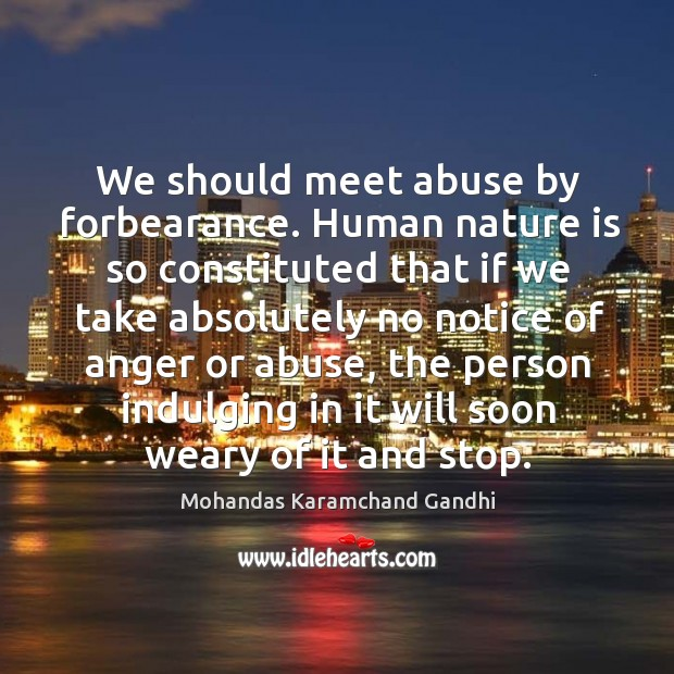 We should meet abuse by forbearance. Human nature is so constituted Mohandas Karamchand Gandhi Picture Quote
