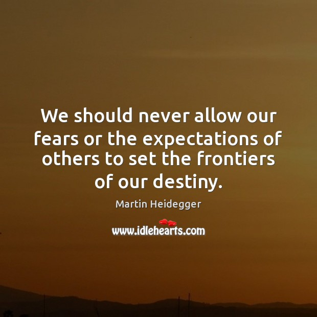 We should never allow our fears or the expectations of others to Martin Heidegger Picture Quote