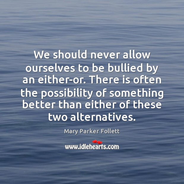 We should never allow ourselves to be bullied by an either-or. There Mary Parker Follett Picture Quote