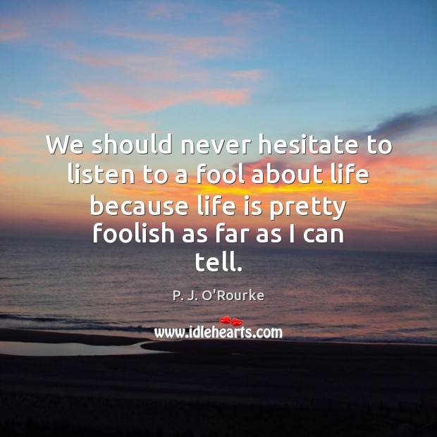 Image, We should never hesitate to listen to a fool about life because