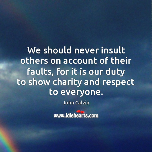 We should never insult others on account of their faults, for it John Calvin Picture Quote