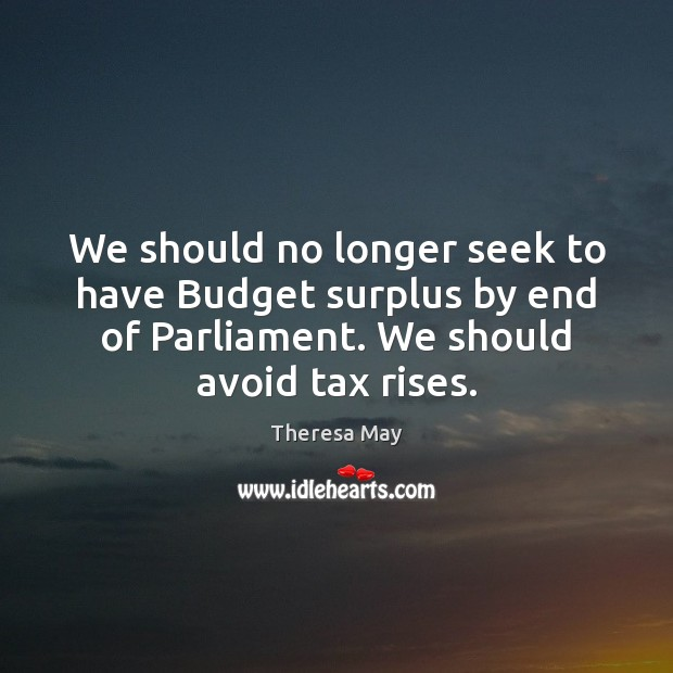 We should no longer seek to have Budget surplus by end of Theresa May Picture Quote
