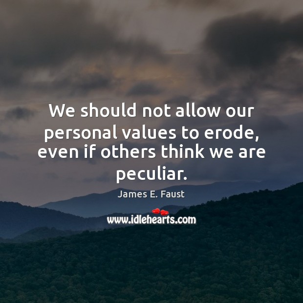 We should not allow our personal values to erode, even if others think we are peculiar. James E. Faust Picture Quote
