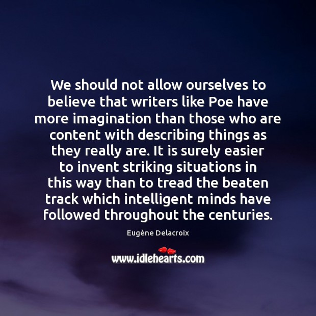 We should not allow ourselves to believe that writers like Poe have Eugène Delacroix Picture Quote