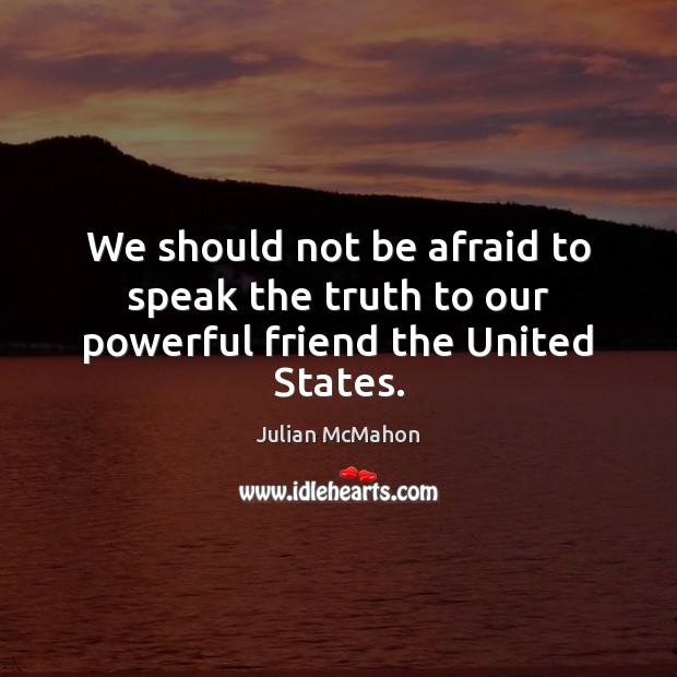 Image, We should not be afraid to speak the truth to our powerful friend the United States.