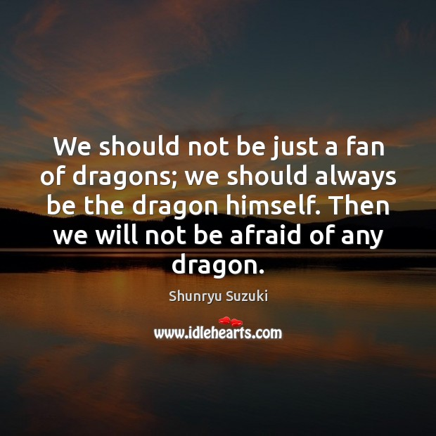 We should not be just a fan of dragons; we should always Image
