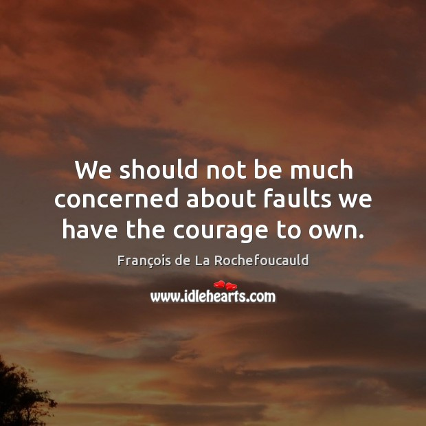 Image, We should not be much concerned about faults we have the courage to own.