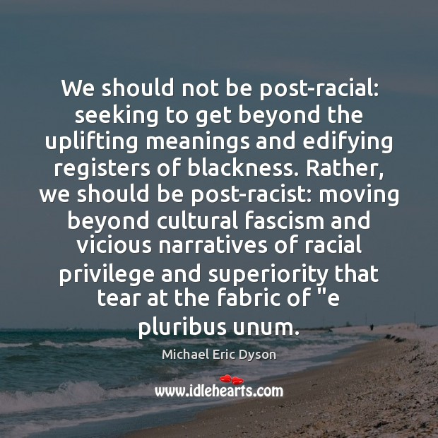 We should not be post-racial: seeking to get beyond the uplifting meanings Michael Eric Dyson Picture Quote