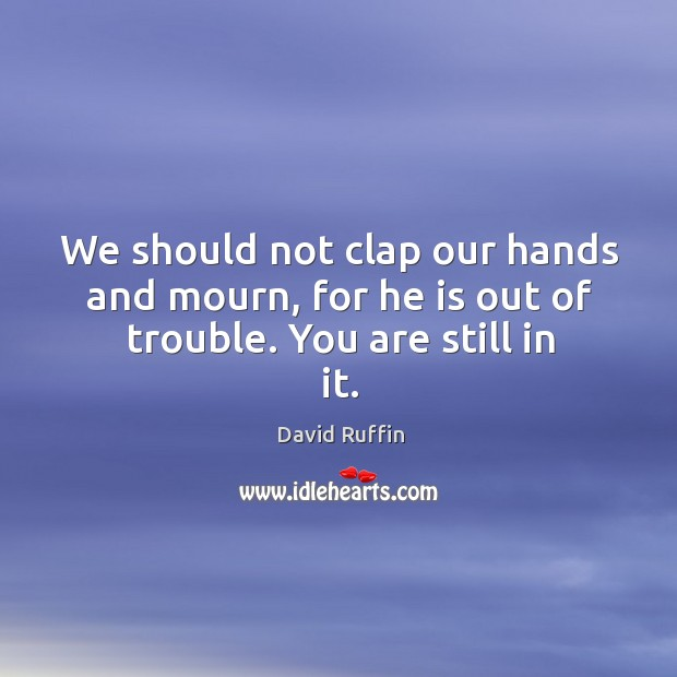 We should not clap our hands and mourn, for he is out of trouble. You are still in it. Image