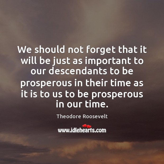 We should not forget that it will be just as important to Theodore Roosevelt Picture Quote
