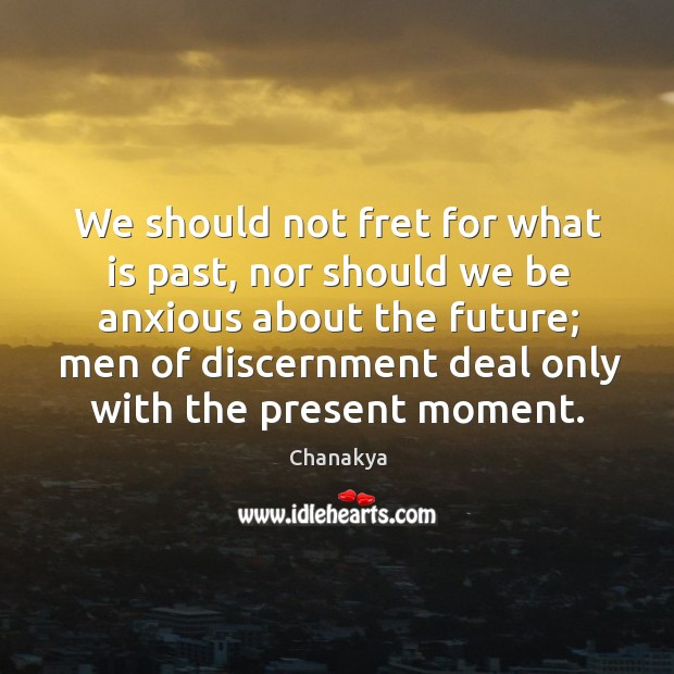 We should not fret for what is past, nor should we be anxious about the future Image