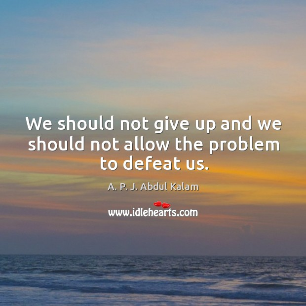 We should not give up and we should not allow the problem to defeat us. Image