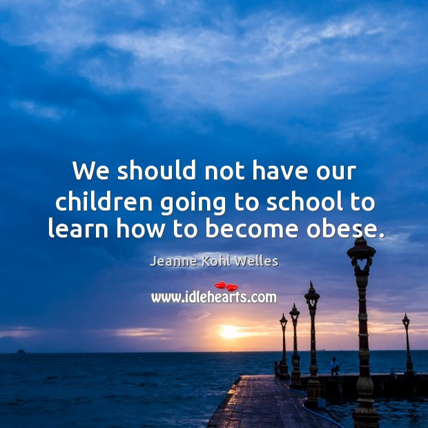We should not have our children going to school to learn how to become obese. Image