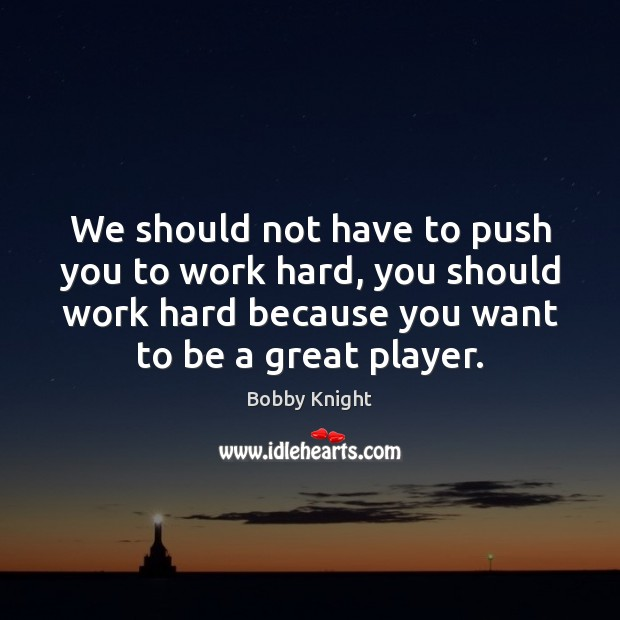 We should not have to push you to work hard, you should Image