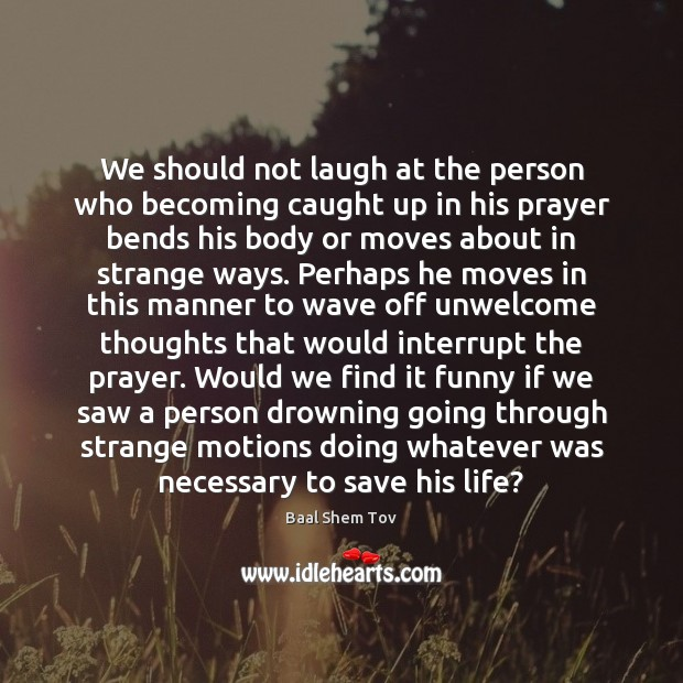 We should not laugh at the person who becoming caught up in Baal Shem Tov Picture Quote