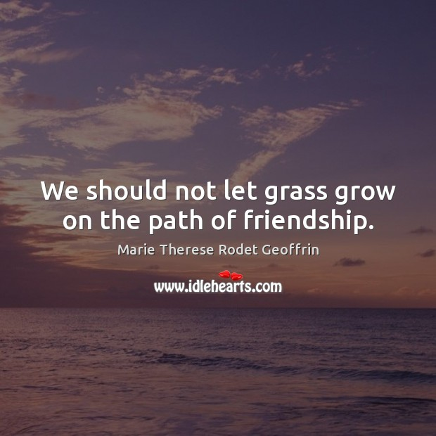 We should not let grass grow on the path of friendship. Image