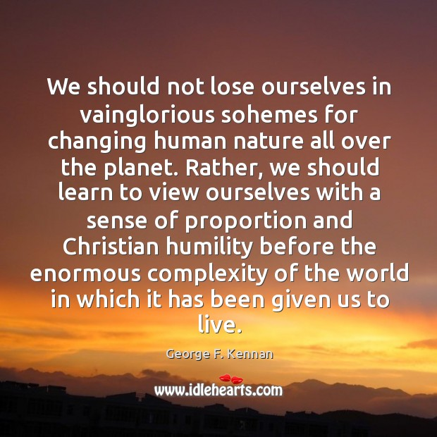 We should not lose ourselves in vainglorious sohemes for changing human nature George F. Kennan Picture Quote