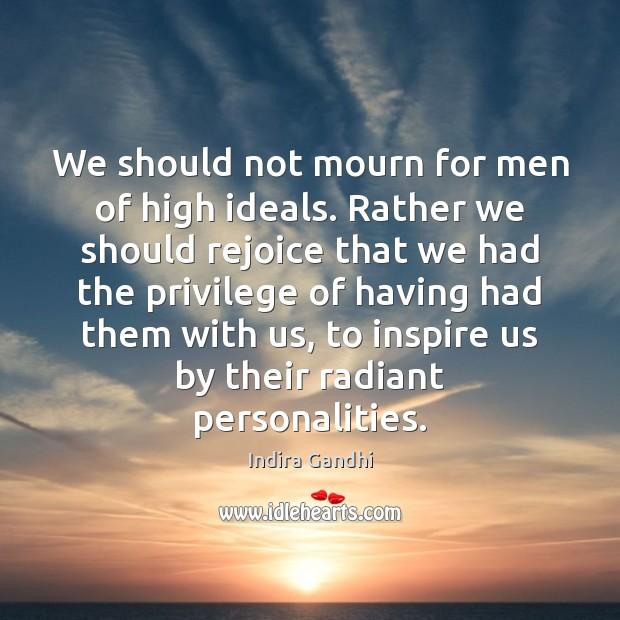 We should not mourn for men of high ideals. Rather we should Image