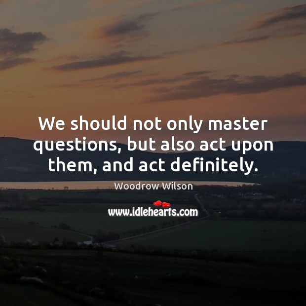 Image, We should not only master questions, but also act upon them, and act definitely.