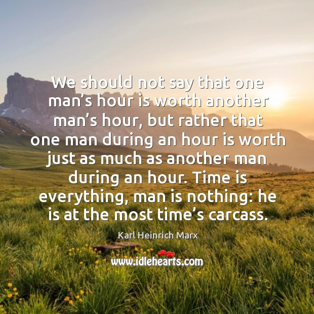 We should not say that one man's hour is worth another man's hour, but rather that one man Karl Heinrich Marx Picture Quote