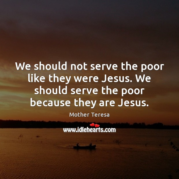 We should not serve the poor like they were Jesus. We should Mother Teresa Picture Quote