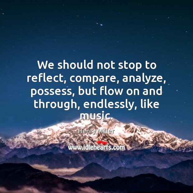 We should not stop to reflect, compare, analyze, possess, but flow on Henry Miller Picture Quote