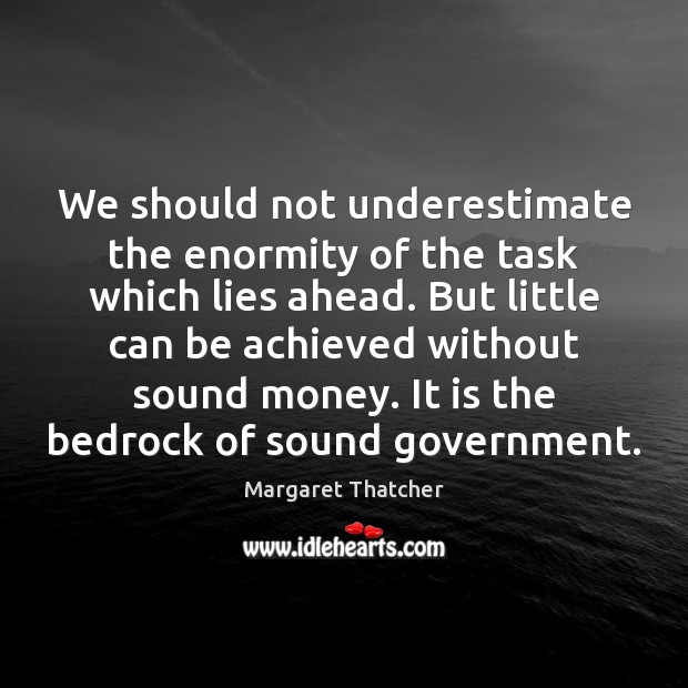 We should not underestimate the enormity of the task which lies ahead. Underestimate Quotes Image