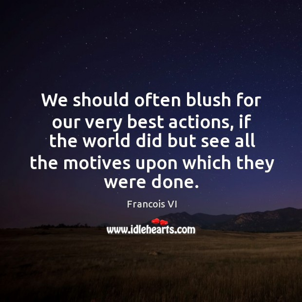We should often blush for our very best actions, if the world did but see all the motives upon which they were done. Image