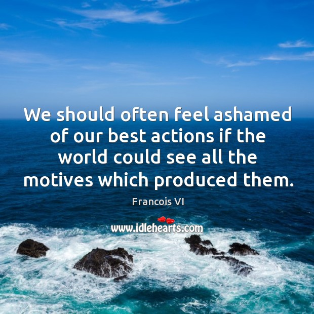 We should often feel ashamed of our best actions if the world could see all the motives which produced them. Image