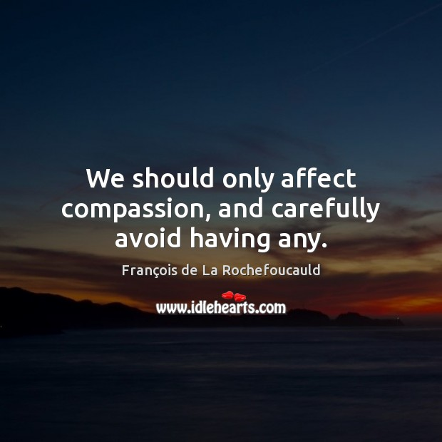 We should only affect compassion, and carefully avoid having any. Image