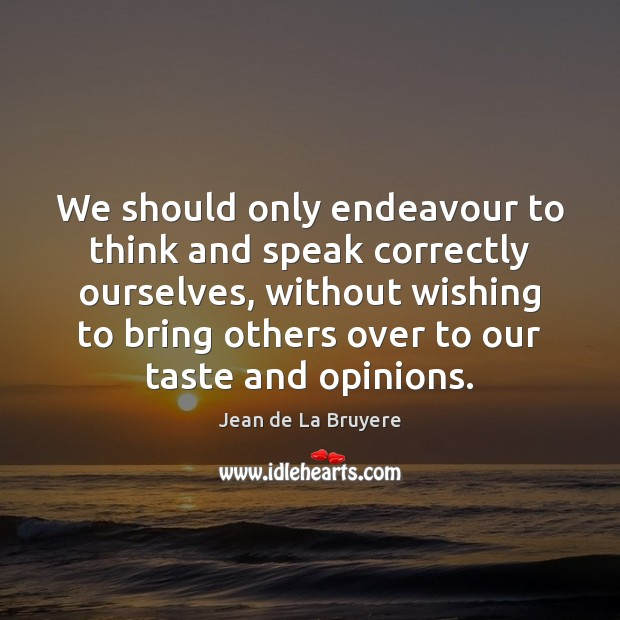We should only endeavour to think and speak correctly ourselves, without wishing Image