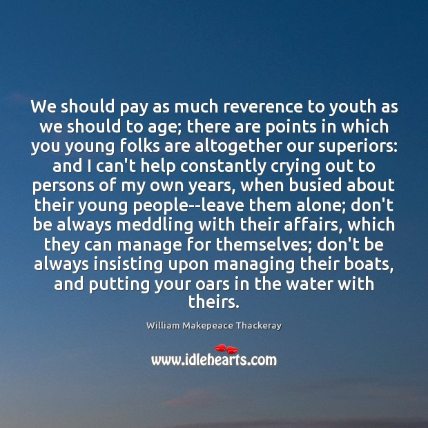 We should pay as much reverence to youth as we should to William Makepeace Thackeray Picture Quote