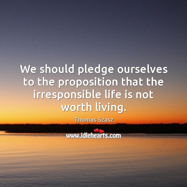 Image, We should pledge ourselves to the proposition that the irresponsible life is
