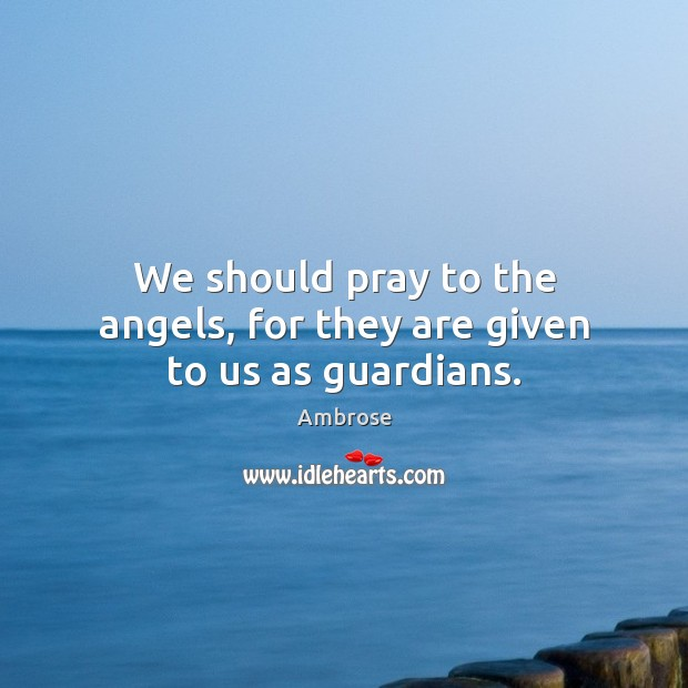 We should pray to the angels, for they are given to us as guardians. Image