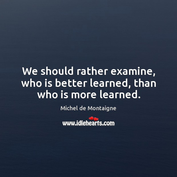 We should rather examine, who is better learned, than who is more learned. Image