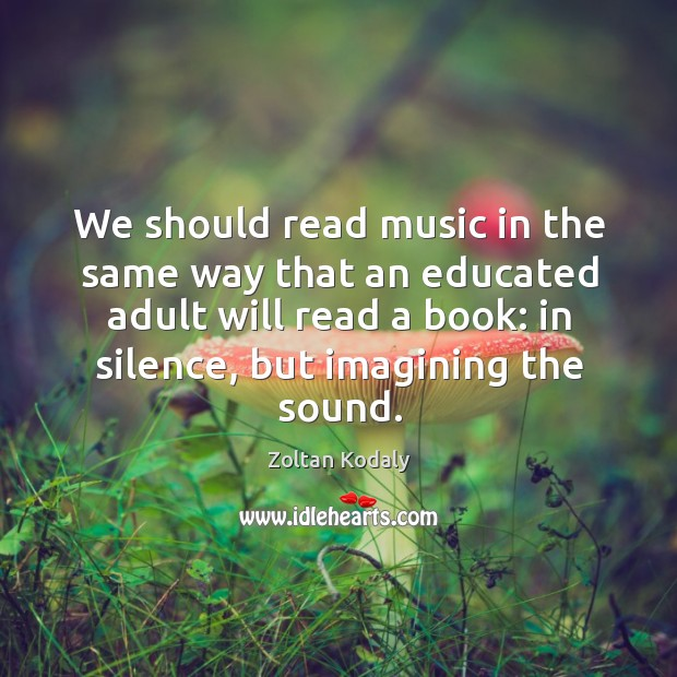 We should read music in the same way that an educated adult will read a book: in silence, but imagining the sound. Zoltan Kodaly Picture Quote
