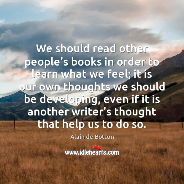 We should read other people's books in order to learn what we Alain de Botton Picture Quote