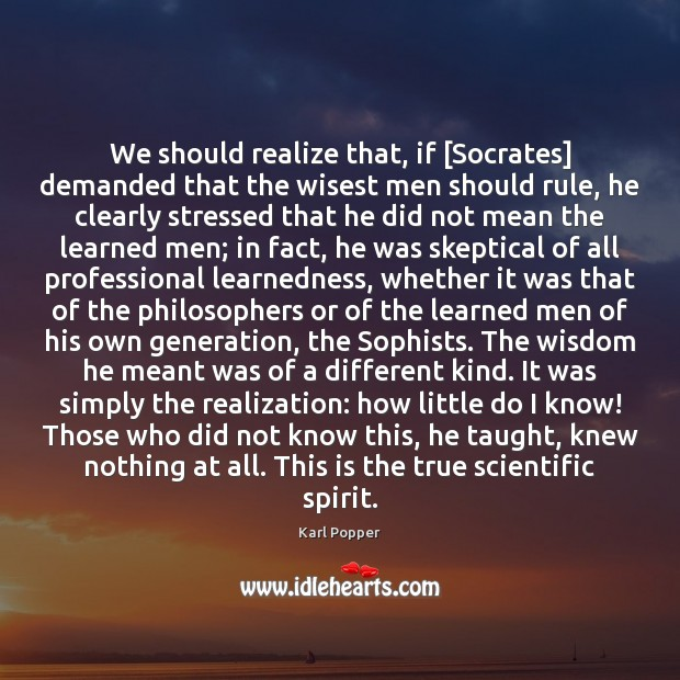 We should realize that, if [Socrates] demanded that the wisest men should Karl Popper Picture Quote
