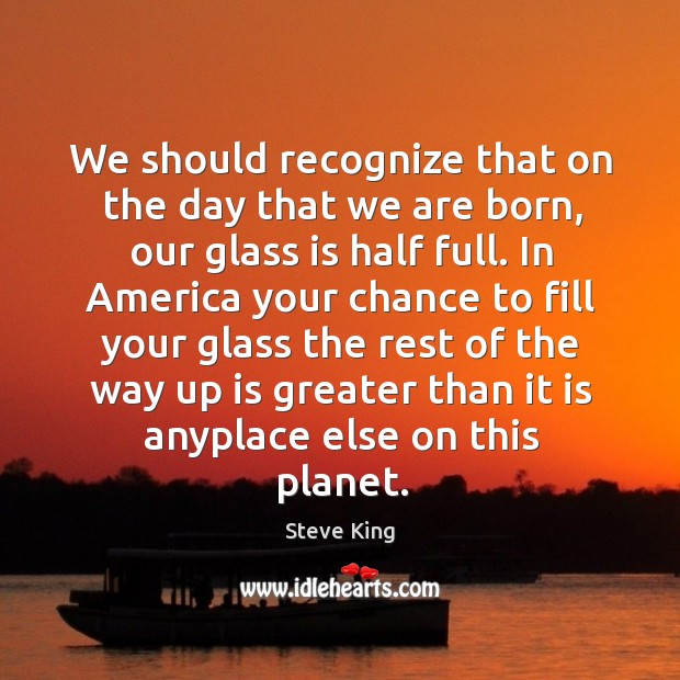 We should recognize that on the day that we are born, our glass is half full. Steve King Picture Quote