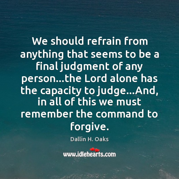 We should refrain from anything that seems to be a final judgment Dallin H. Oaks Picture Quote