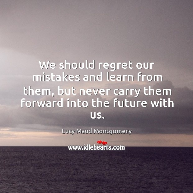 We should regret our mistakes and learn from them, but never carry them forward into the future with us. Image