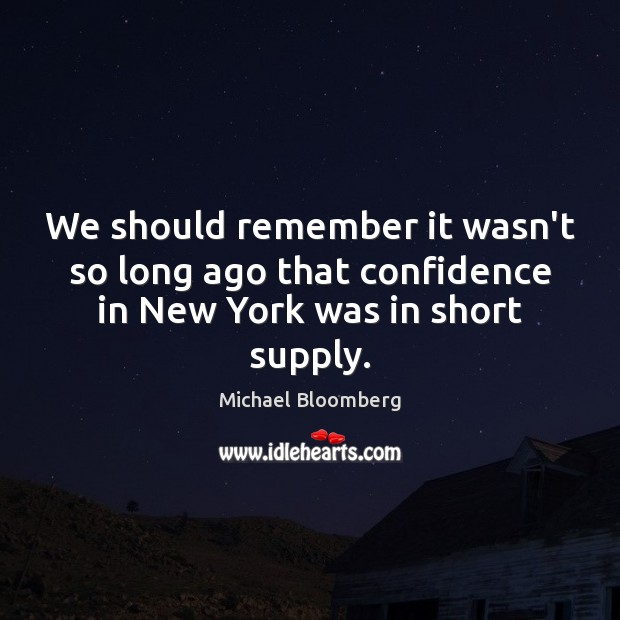 We should remember it wasn't so long ago that confidence in New York was in short supply. Michael Bloomberg Picture Quote