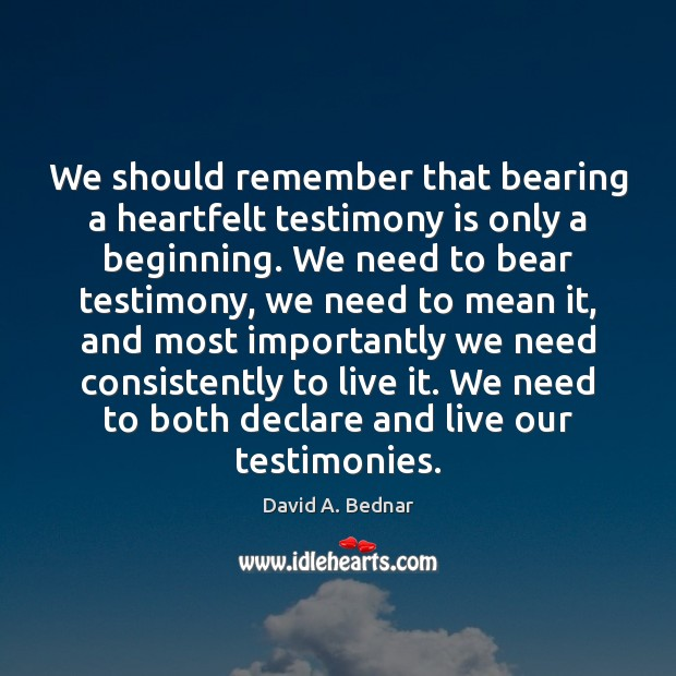 We should remember that bearing a heartfelt testimony is only a beginning. David A. Bednar Picture Quote