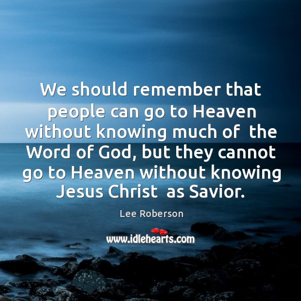 We should remember that people can go to Heaven without knowing much Lee Roberson Picture Quote