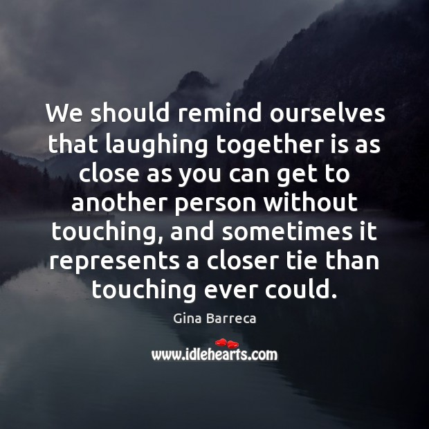 We should remind ourselves that laughing together is as close as you Gina Barreca Picture Quote