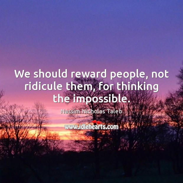 We should reward people, not ridicule them, for thinking the impossible. Image