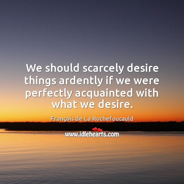 Image, We should scarcely desire things ardently if we were perfectly acquainted with
