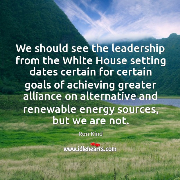 We should see the leadership from the white house setting dates certain for certain Image