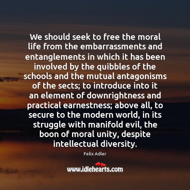 We should seek to free the moral life from the embarrassments and Image