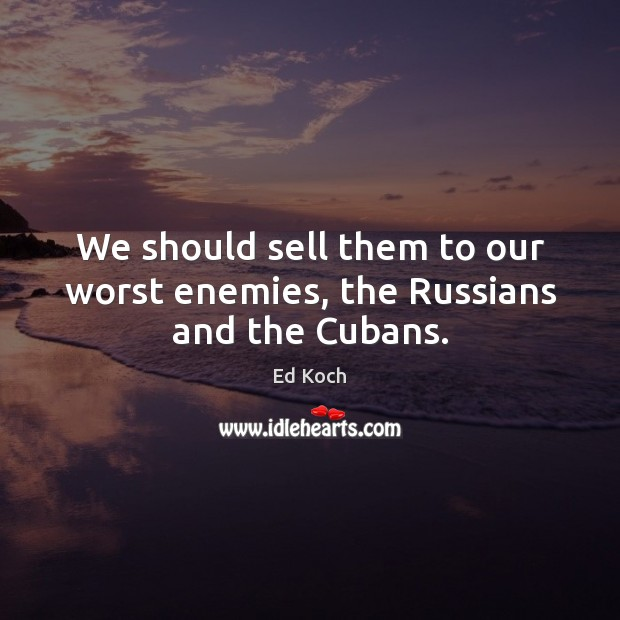 We should sell them to our worst enemies, the Russians and the Cubans. Ed Koch Picture Quote